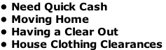 • Need Quick Cash   • Moving Home • Having a Clear Out  • House Clothing Clearances